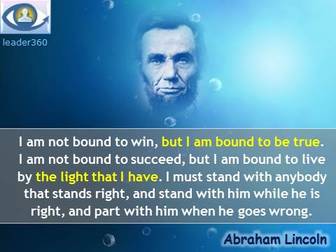 Abraham Linkoln quotes: I am not bound to win, but I am bound to be true. I am not bound to succeed, but I am bound to live by the light that I have. I must stand with anybody that stands right, and stand with him while he is right, and part with him when he goes wrong.