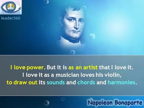 Napoleon Bonaparte quotes: I love power. But it is as an artist that I love it. I love it as a musician loves his violin, to draw out its sounds and chords and harmonies.